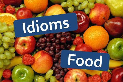 Food idioms - Thành ngữ tiếng Anh có sử dụng danh từ chỉ thức ăn (phần 2)
