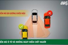 Điểm danh những 'điểm mù ô tô' có thể đoạt mạng bất cứ lúc nào