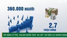 Ôm mộng tỷ phú, 36 vạn người Việt theo đa cấp chỉ kiếm 225.000 đồng/tháng