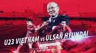 Link xem trực tiếp U23 Việt Nam vs Ulsan Huyndai, 19h ngày 21/12